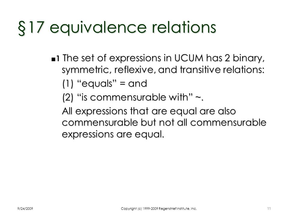 9/24/2009Copyright (c) 1999-2009 Regenstrief Institute, Inc.11 §17 equivalence relations The set of expressions in UCUM has 2 binary, symmetric, refle