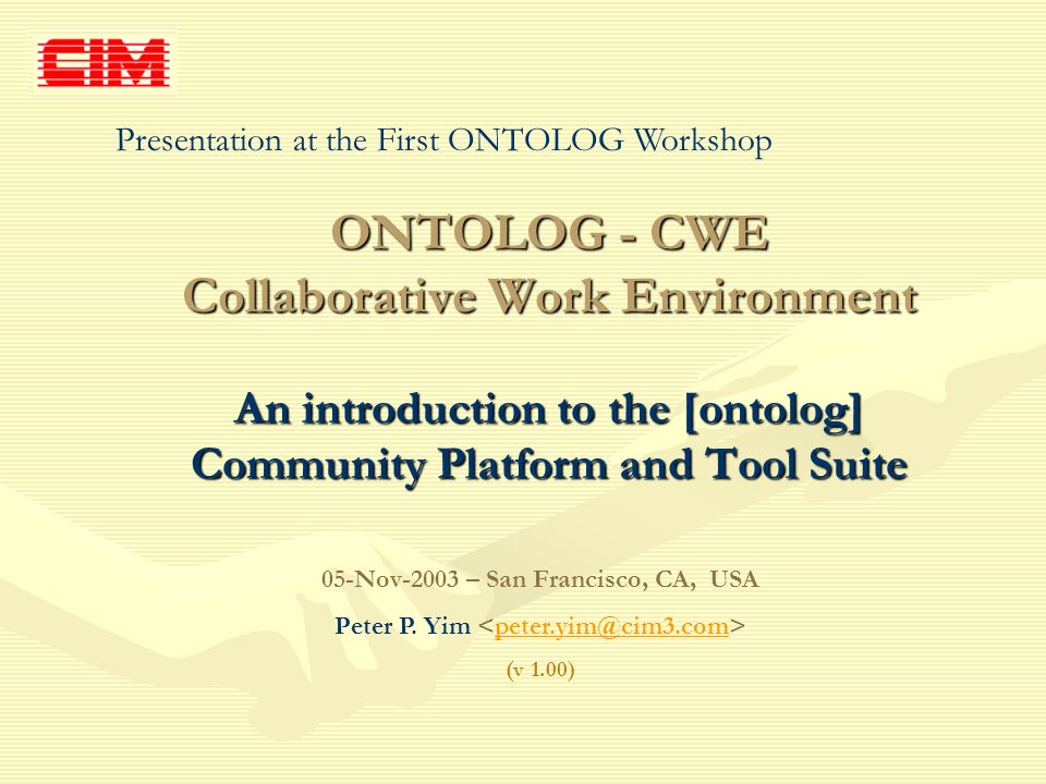 ONTOLOG - CWE Collaborative Work Environment An introduction to the [ontolog] Community Platform and Tool Suite 05-Nov-2003 – San Francisco, CA, USA P