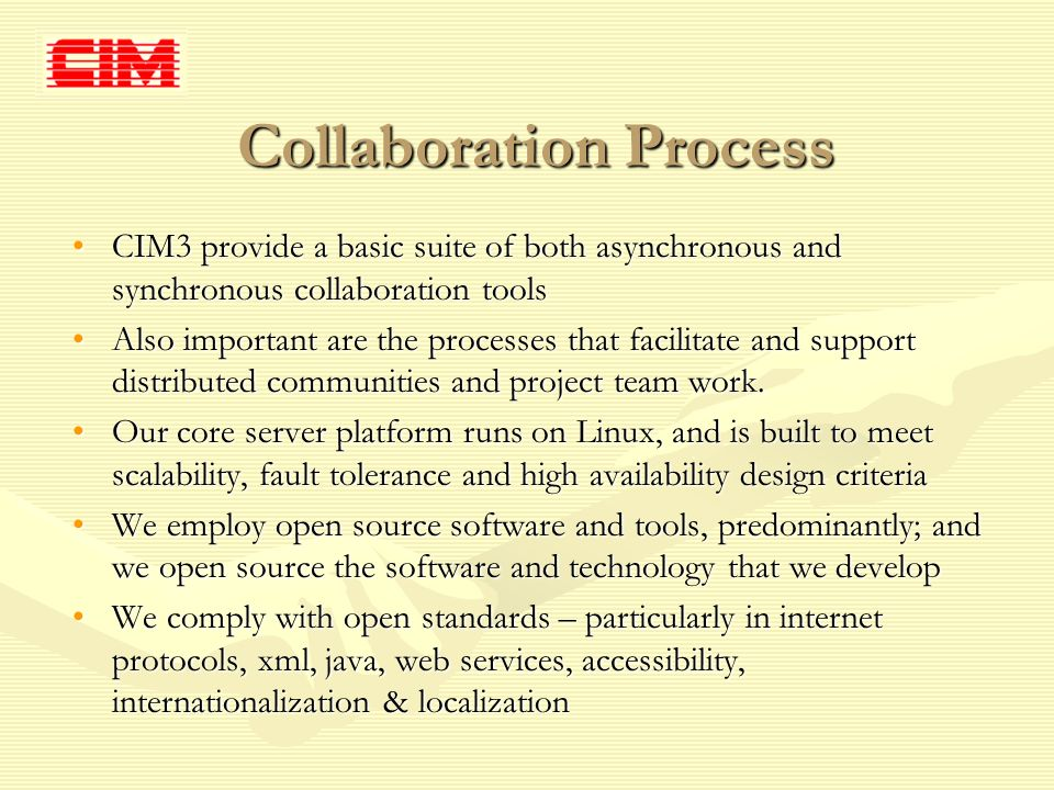Collaboration Process CIM3 provide a basic suite of both asynchronous and synchronous collaboration toolsCIM3 provide a basic suite of both asynchronous and synchronous collaboration tools Also important are the processes that facilitate and support distributed communities and project team work.Also important are the processes that facilitate and support distributed communities and project team work.