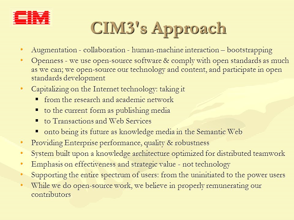 CIM3 s Approach Augmentation - collaboration - human-machine interaction – bootstrappingAugmentation - collaboration - human-machine interaction – bootstrapping Openness - we use open-source software & comply with open standards as much as we can; we open-source our technology and content, and participate in open standards developmentOpenness - we use open-source software & comply with open standards as much as we can; we open-source our technology and content, and participate in open standards development Capitalizing on the Internet technology: taking itCapitalizing on the Internet technology: taking it from the research and academic network from the research and academic network to the current form as publishing media to the current form as publishing media to Transactions and Web Services to Transactions and Web Services onto being its future as knowledge media in the Semantic Web onto being its future as knowledge media in the Semantic Web Providing Enterprise performance, quality & robustnessProviding Enterprise performance, quality & robustness System built upon a knowledge architecture optimized for distributed teamworkSystem built upon a knowledge architecture optimized for distributed teamwork Emphasis on effectiveness and strategic value - not technologyEmphasis on effectiveness and strategic value - not technology Supporting the entire spectrum of users: from the uninitiated to the power usersSupporting the entire spectrum of users: from the uninitiated to the power users While we do open-source work, we believe in properly remunerating our contributorsWhile we do open-source work, we believe in properly remunerating our contributors