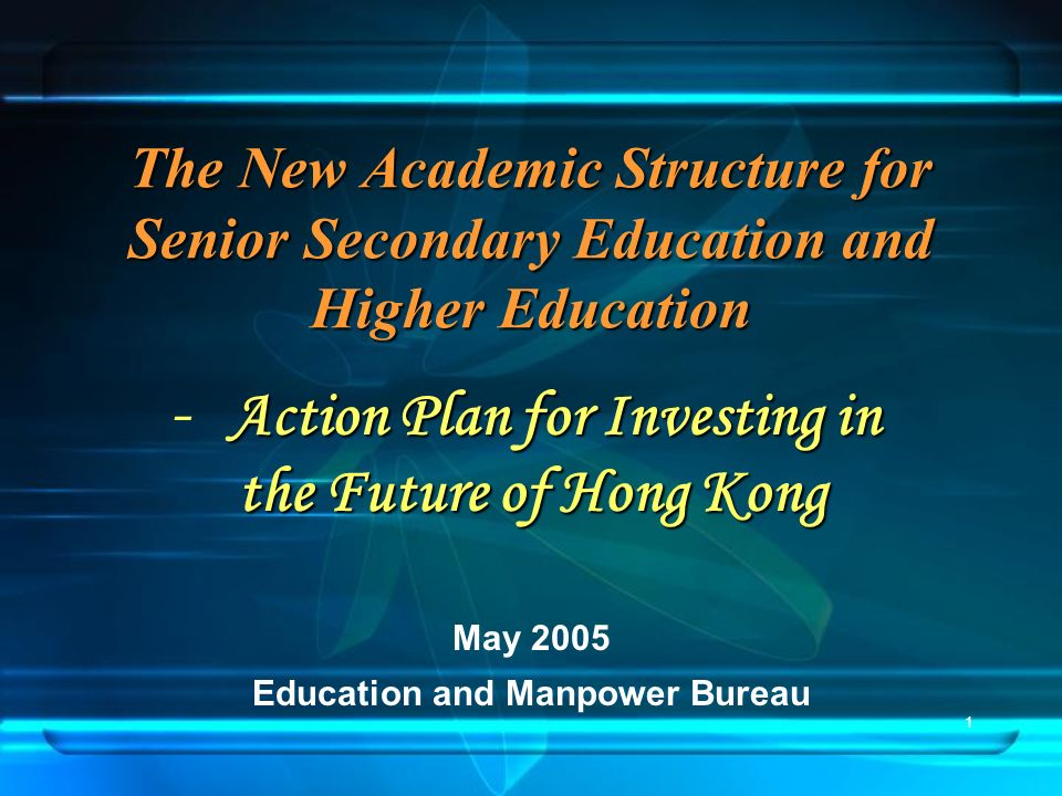 1 The New Academic Structure for Senior Secondary Education and Higher Education May 2005 Education and Manpower Bureau Action Plan for Investing in - Action Plan for Investing in the Future of Hong Kong the Future of Hong Kong