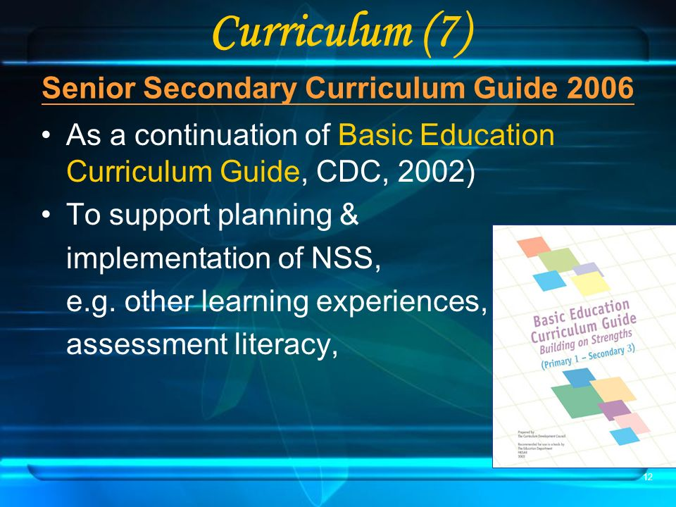 12 Senior Secondary Curriculum Guide 2006 As a continuation of Basic Education Curriculum Guide, CDC, 2002) To support planning & implementation of NSS, e.g.