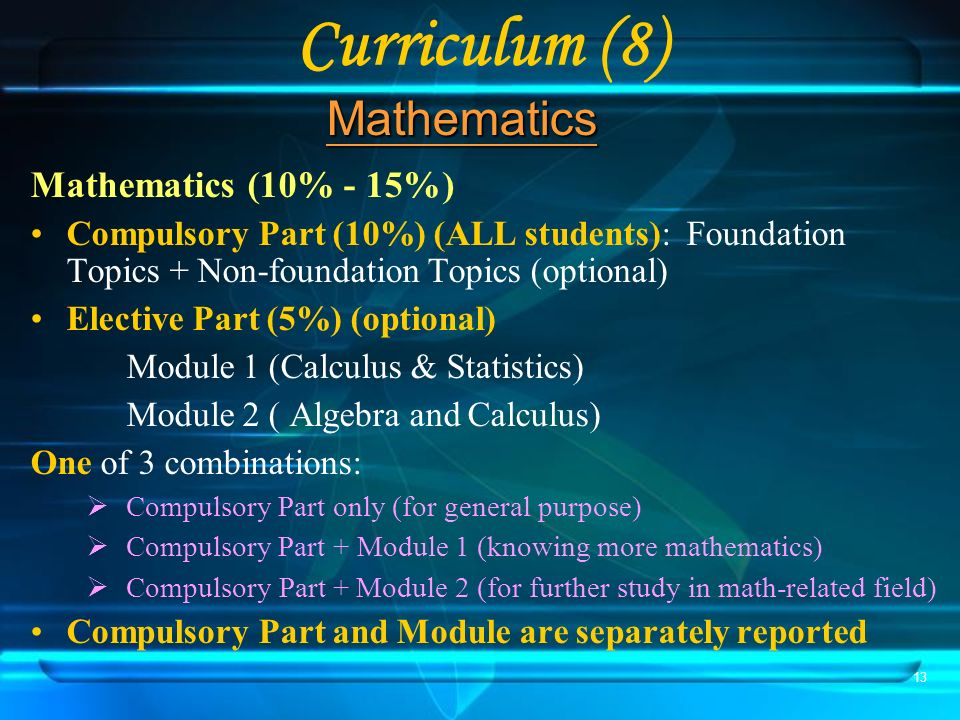 13 Curriculum (8) Mathematics (10% - 15%) Compulsory Part (10%) (ALL students): Foundation Topics + Non-foundation Topics (optional) Elective Part (5%) (optional) Module 1 (Calculus & Statistics) Module 2 ( Algebra and Calculus) One of 3 combinations: Compulsory Part only (for general purpose) Compulsory Part + Module 1 (knowing more mathematics) Compulsory Part + Module 2 (for further study in math-related field) Compulsory Part and Module are separately reported Mathematics