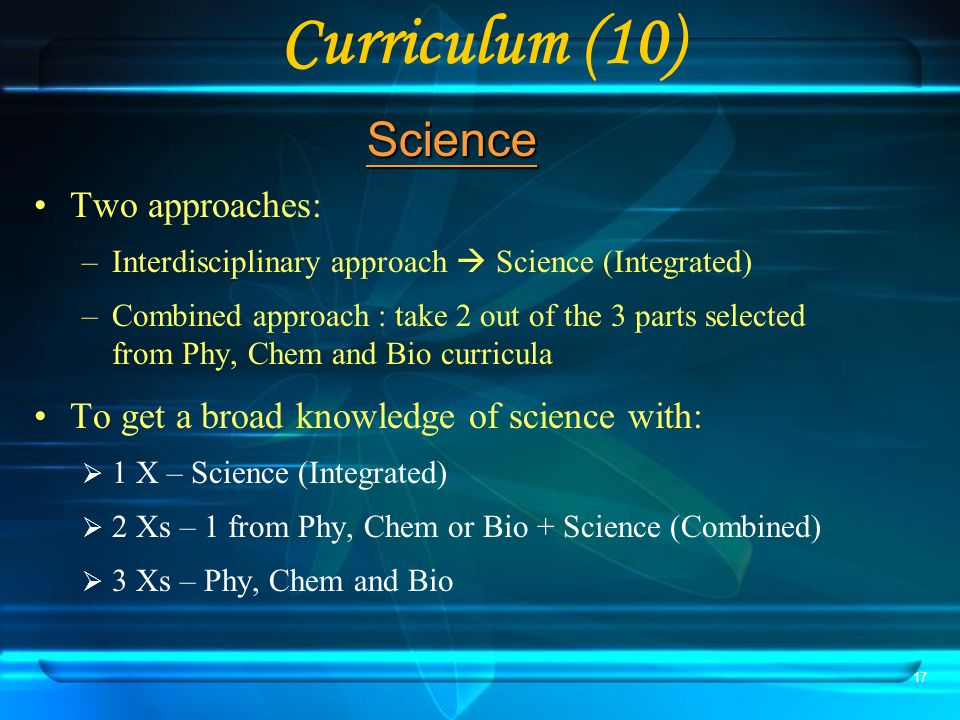 17 Curriculum (10) Two approaches: –Interdisciplinary approach Science (Integrated) –Combined approach : take 2 out of the 3 parts selected from Phy, Chem and Bio curricula To get a broad knowledge of science with: 1 X – Science (Integrated) 2 Xs – 1 from Phy, Chem or Bio + Science (Combined) 3 Xs – Phy, Chem and Bio Science