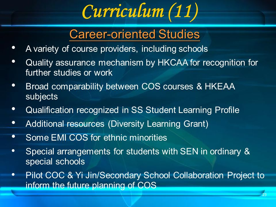 23 Curriculum (11) Career-oriented Studies A variety of course providers, including schools Quality assurance mechanism by HKCAA for recognition for further studies or work Broad comparability between COS courses & HKEAA subjects Qualification recognized in SS Student Learning Profile Additional resources (Diversity Learning Grant) Some EMI COS for ethnic minorities Special arrangements for students with SEN in ordinary & special schools Pilot COC & Yi Jin/Secondary School Collaboration Project to inform the future planning of COS