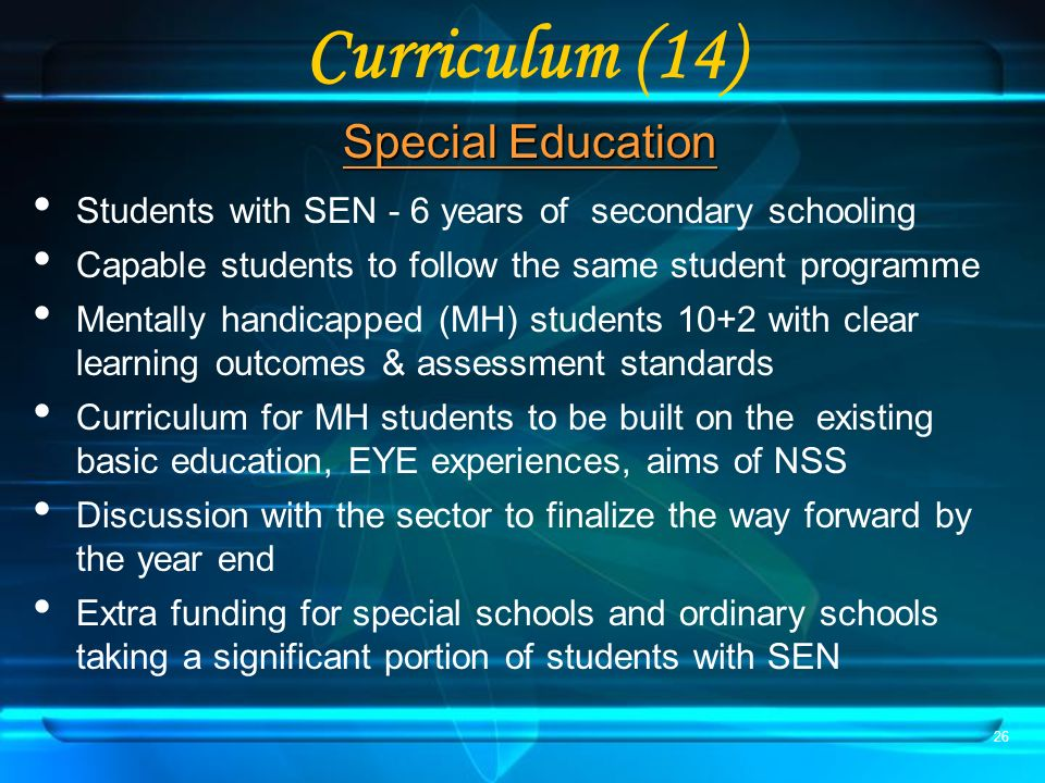 26 Curriculum (14) Special Education Students with SEN - 6 years of secondary schooling Capable students to follow the same student programme Mentally handicapped (MH) students 10+2 with clear learning outcomes & assessment standards Curriculum for MH students to be built on the existing basic education, EYE experiences, aims of NSS Discussion with the sector to finalize the way forward by the year end Extra funding for special schools and ordinary schools taking a significant portion of students with SEN