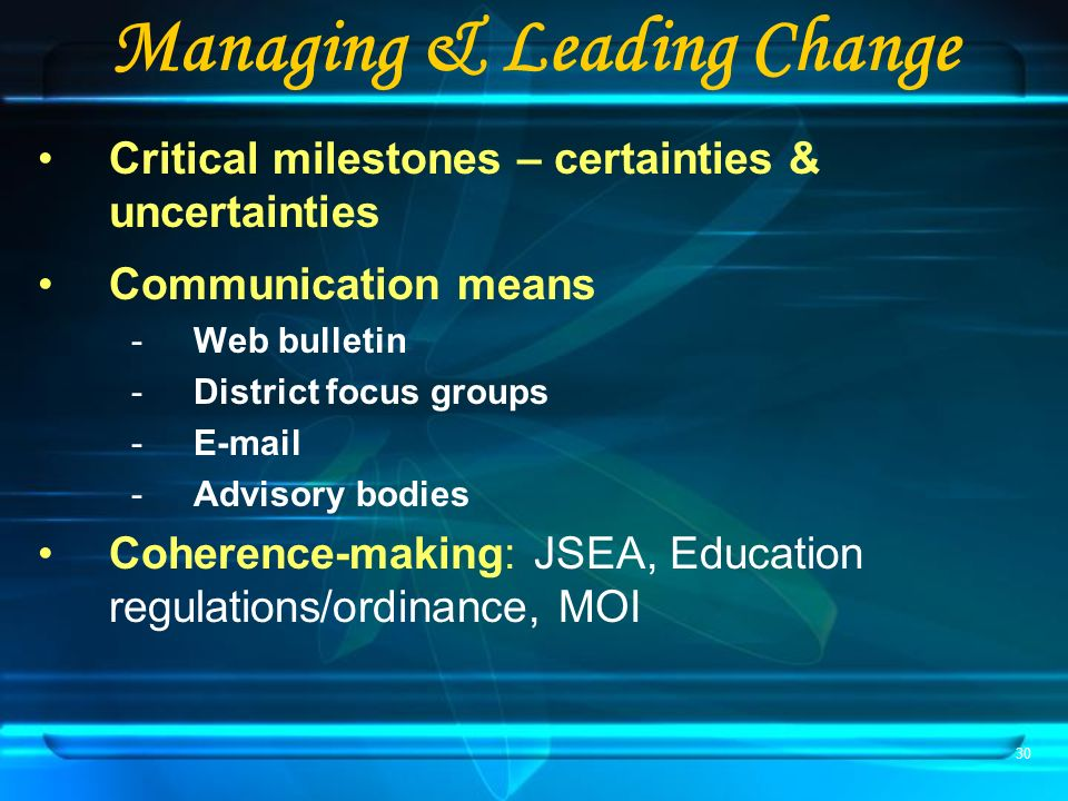 30 Managing & Leading Change Critical milestones – certainties & uncertainties Communication means -Web bulletin -District focus groups -E-mail -Advisory bodies Coherence-making: JSEA, Education regulations/ordinance, MOI