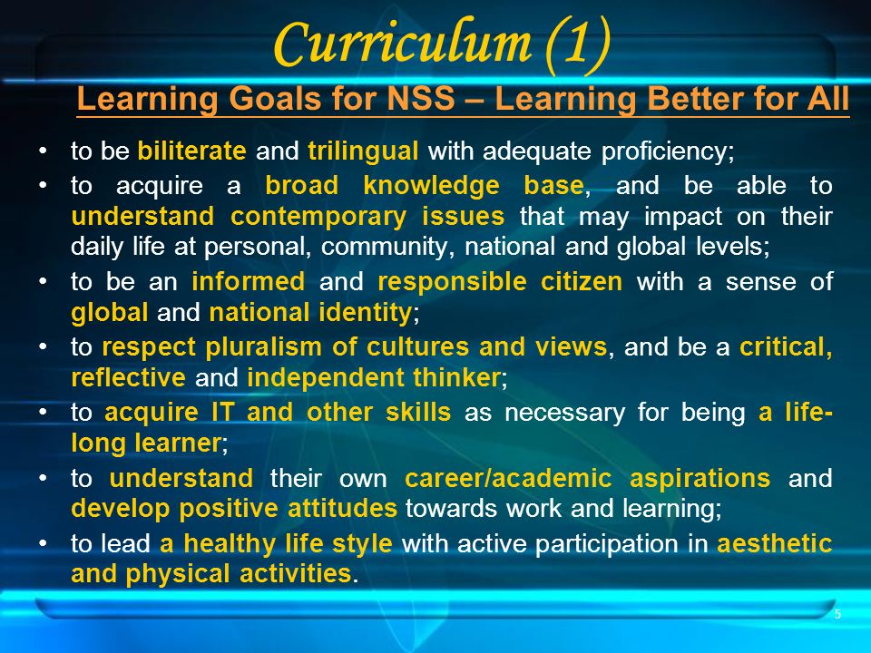 5 Curriculum (1) Learning Goals for NSS – Learning Better for All to be biliterate and trilingual with adequate proficiency; to acquire a broad knowledge base, and be able to understand contemporary issues that may impact on their daily life at personal, community, national and global levels; to be an informed and responsible citizen with a sense of global and national identity; to respect pluralism of cultures and views, and be a critical, reflective and independent thinker; to acquire IT and other skills as necessary for being a life- long learner; to understand their own career/academic aspirations and develop positive attitudes towards work and learning; to lead a healthy life style with active participation in aesthetic and physical activities.