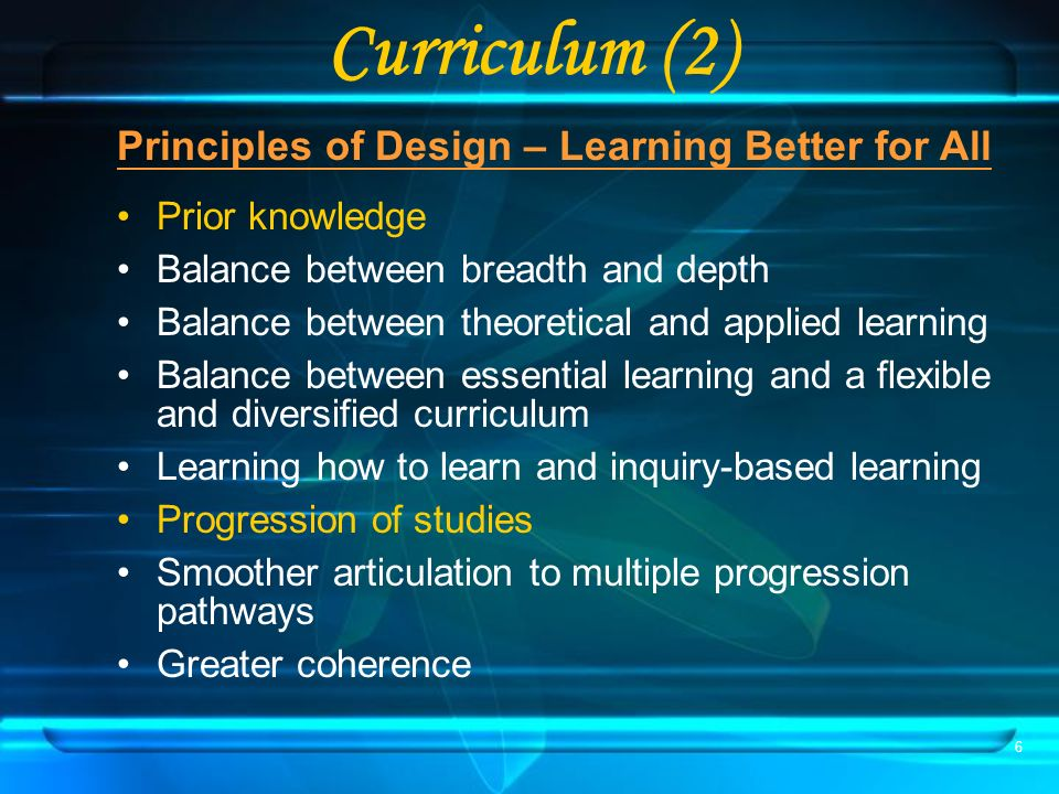 6 Curriculum (2) Principles of Design – Learning Better for All Prior knowledge Balance between breadth and depth Balance between theoretical and applied learning Balance between essential learning and a flexible and diversified curriculum Learning how to learn and inquiry-based learning Progression of studies Smoother articulation to multiple progression pathways Greater coherence