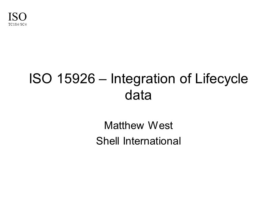ISO TC184/SC4 ISO 15926 – Integration of Lifecycle data Matthew West Shell International