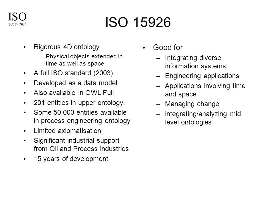 ISO TC184/SC4 ISO 15926 Rigorous 4D ontology – Physical objects extended in time as well as space A full ISO standard (2003) Developed as a data model