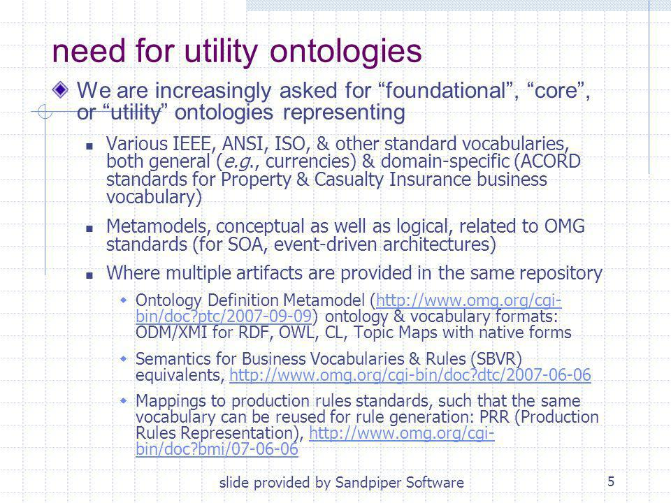 5 need for utility ontologies We are increasingly asked for foundational, core, or utility ontologies representing Various IEEE, ANSI, ISO, & other standard vocabularies, both general (e.g., currencies) & domain-specific (ACORD standards for Property & Casualty Insurance business vocabulary) Metamodels, conceptual as well as logical, related to OMG standards (for SOA, event-driven architectures) Where multiple artifacts are provided in the same repository Ontology Definition Metamodel (  bin/doc ptc/ ) ontology & vocabulary formats: ODM/XMI for RDF, OWL, CL, Topic Maps with native formshttp://  bin/doc ptc/ Semantics for Business Vocabularies & Rules (SBVR) equivalents,   dtc/ http://  dtc/ Mappings to production rules standards, such that the same vocabulary can be reused for rule generation: PRR (Production Rules Representation),   bin/doc bmi/ http://  bin/doc bmi/ slide provided by Sandpiper Software