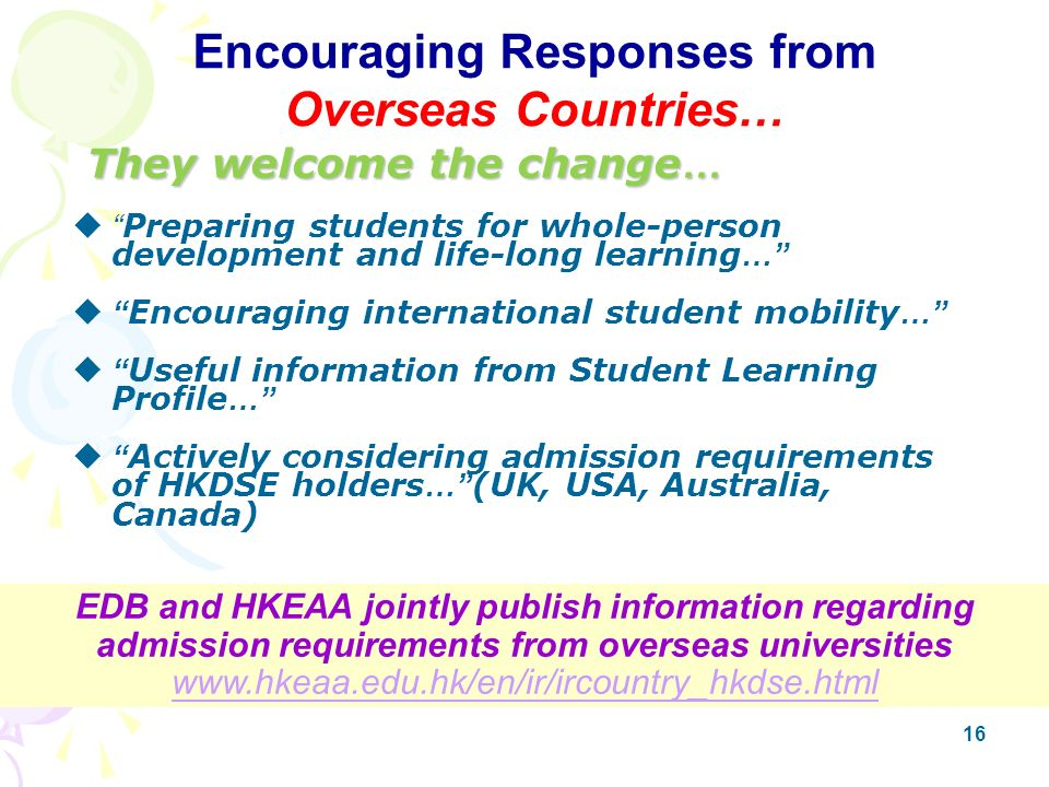 16 They welcome the change … They welcome the change … Preparing students for whole-person development and life-long learning … Encouraging international student mobility … Useful information from Student Learning Profile … Actively considering admission requirements of HKDSE holders … (UK, USA, Australia, Canada) EDB and HKEAA jointly publish information regarding admission requirements from overseas universities www.hkeaa.edu.hk/en/ir/ircountry_hkdse.html www.hkeaa.edu.hk/en/ir/ircountry_hkdse.html Encouraging Responses from Overseas Countries…