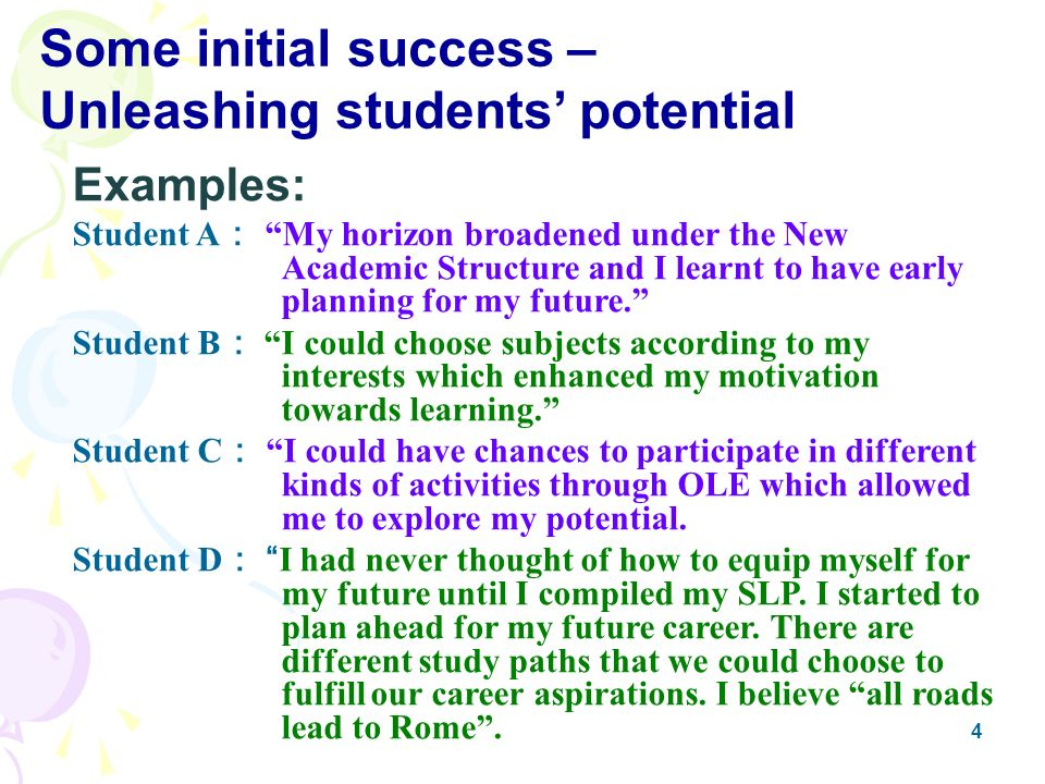 4 Some initial success – Unleashing students potential Examples: Student A My horizon broadened under the New Academic Structure and I learnt to have early planning for my future.