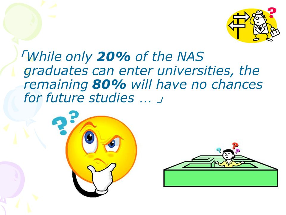 While only 20% of the NAS graduates can enter universities, the remaining 80% will have no chances for future studies …