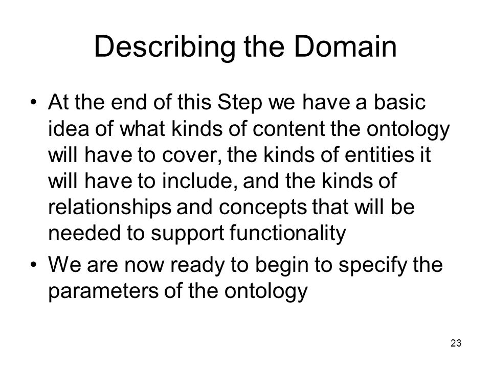 23 Describing the Domain At the end of this Step we have a basic idea of what kinds of content the ontology will have to cover, the kinds of entities