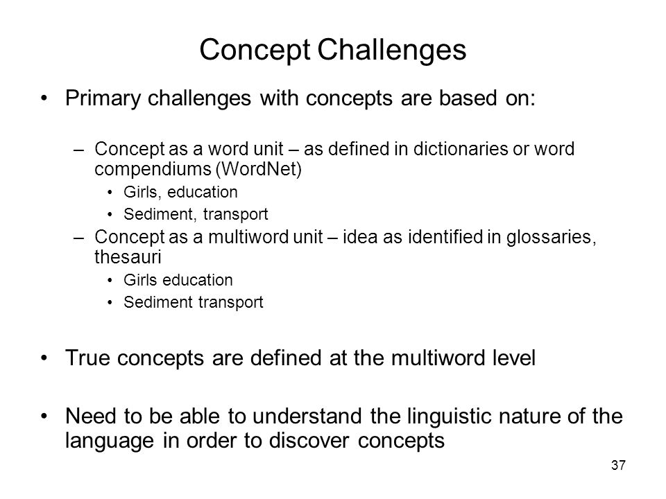 37 Concept Challenges Primary challenges with concepts are based on: –Concept as a word unit – as defined in dictionaries or word compendiums (WordNet