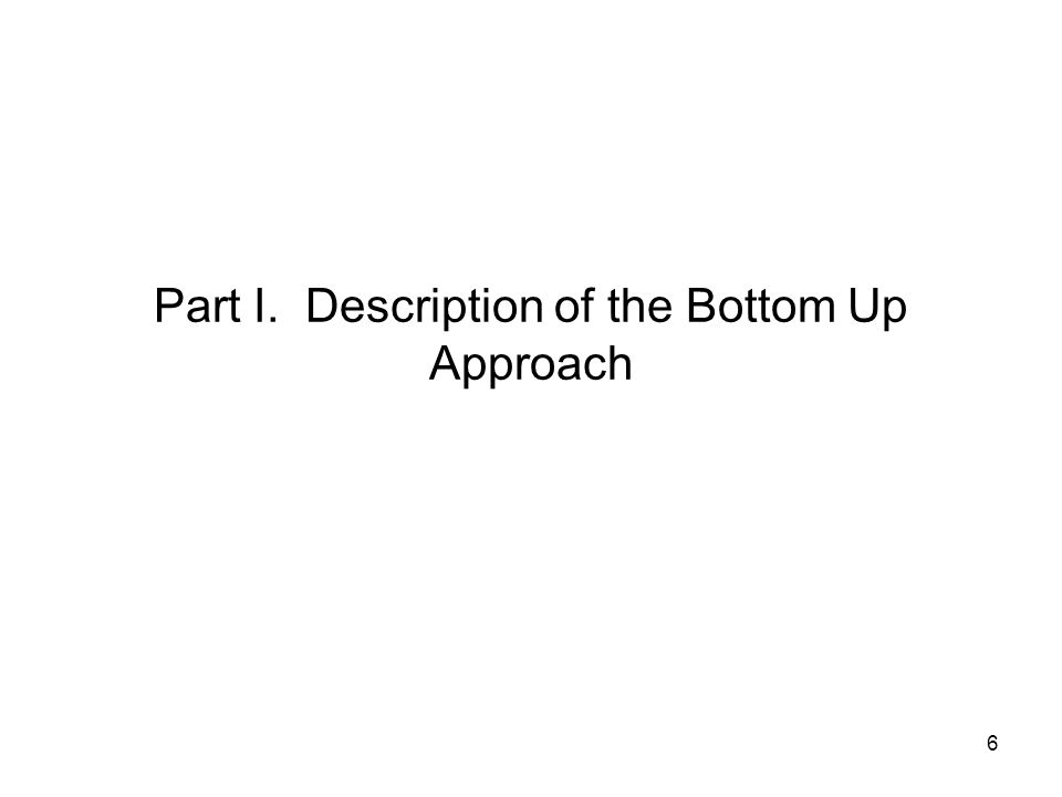 6 Part I. Description of the Bottom Up Approach