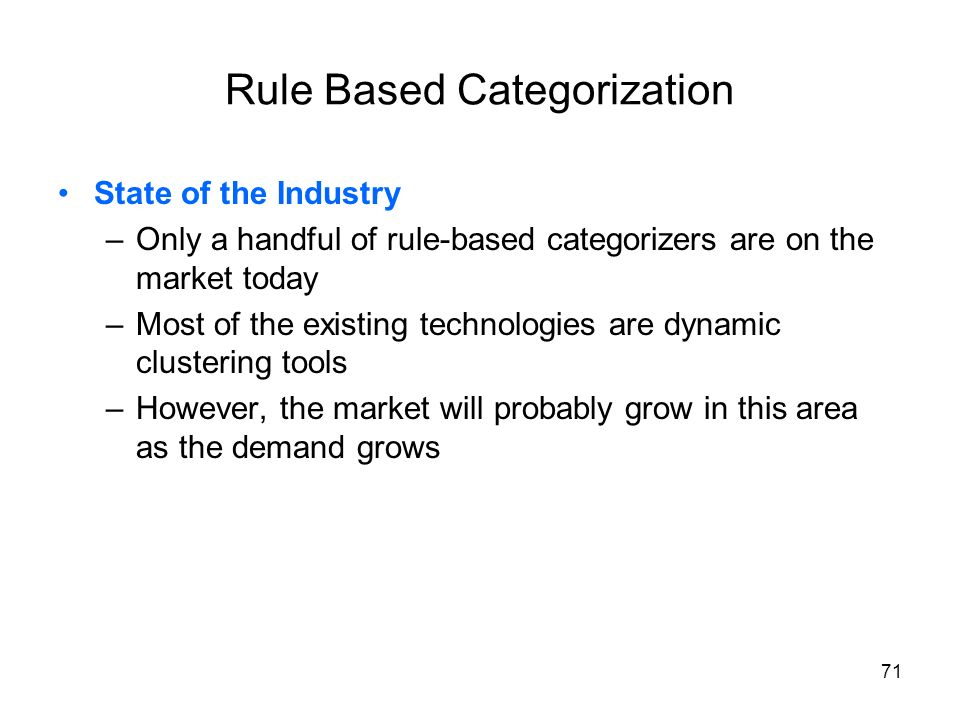 71 Rule Based Categorization State of the Industry –Only a handful of rule-based categorizers are on the market today –Most of the existing technologi