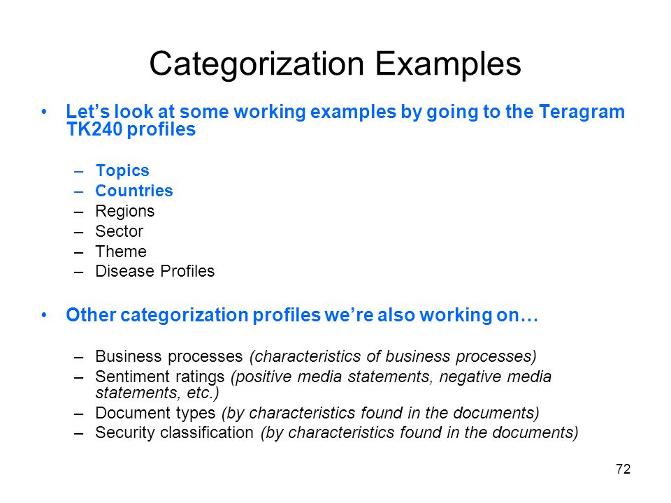 72 Categorization Examples Lets look at some working examples by going to the Teragram TK240 profiles –Topics –Countries –Regions –Sector –Theme –Dise