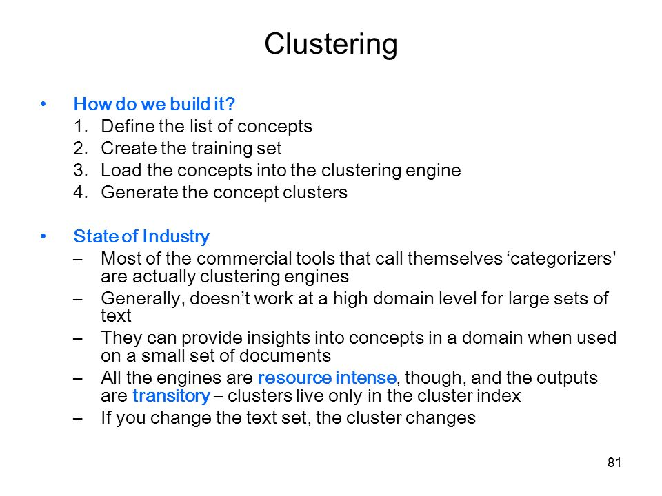 81 Clustering How do we build it? 1.Define the list of concepts 2.Create the training set 3.Load the concepts into the clustering engine 4.Generate th