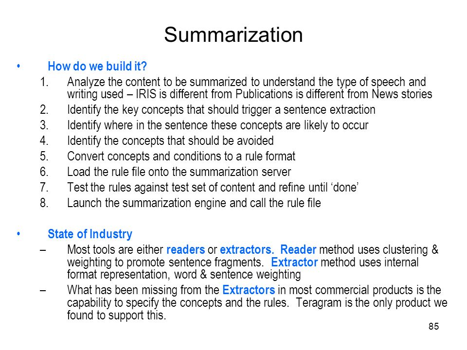 85 Summarization How do we build it? 1.Analyze the content to be summarized to understand the type of speech and writing used – IRIS is different from