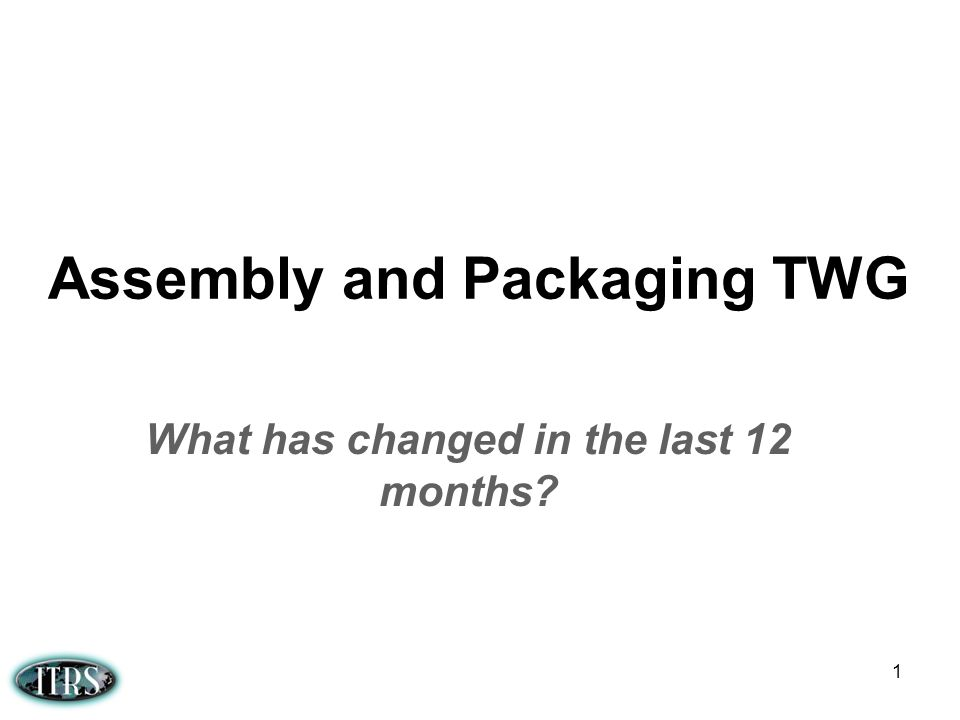 Assembly and Packaging TWG What has changed in the last 12 months? 1