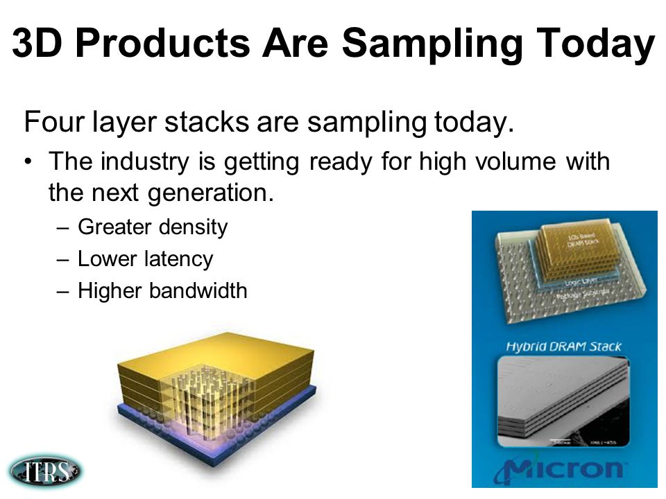3D Products Are Sampling Today Four layer stacks are sampling today. The industry is getting ready for high volume with the next generation. –Greater