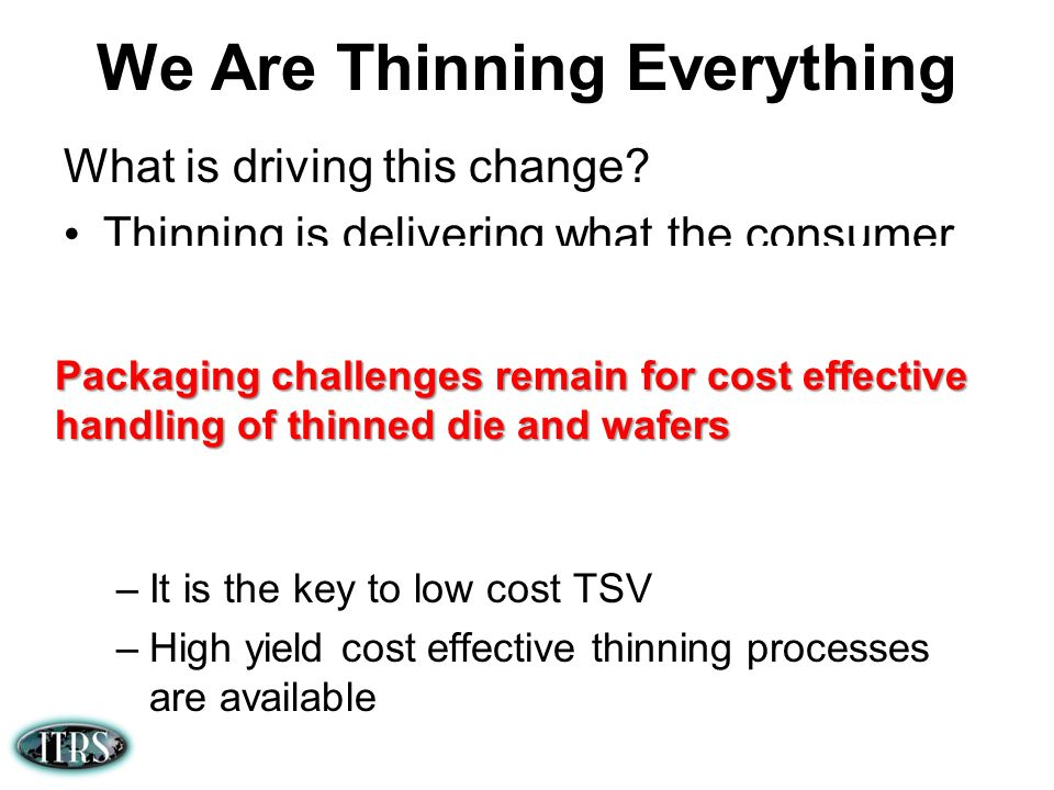 We Are Thinning Everything What is driving this change? Thinning is delivering what the consumer wants –Thinner devices and products –Flexible devices