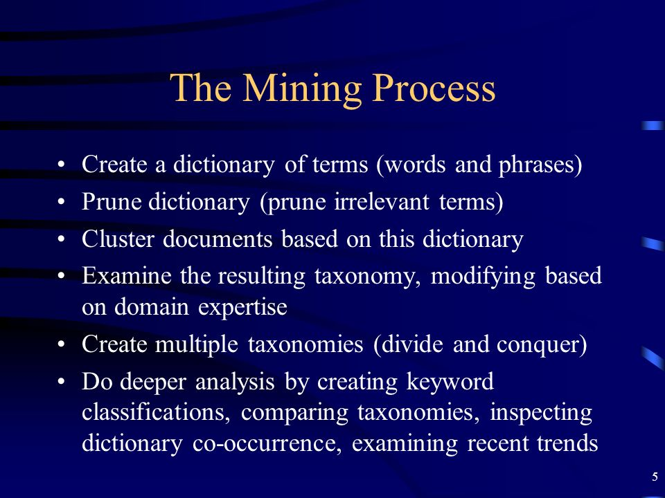 5 The Mining Process Create a dictionary of terms (words and phrases) Prune dictionary (prune irrelevant terms) Cluster documents based on this dictio