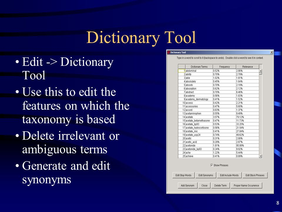 8 Dictionary Tool Edit -> Dictionary Tool Use this to edit the features on which the taxonomy is based Delete irrelevant or ambiguous terms Generate a