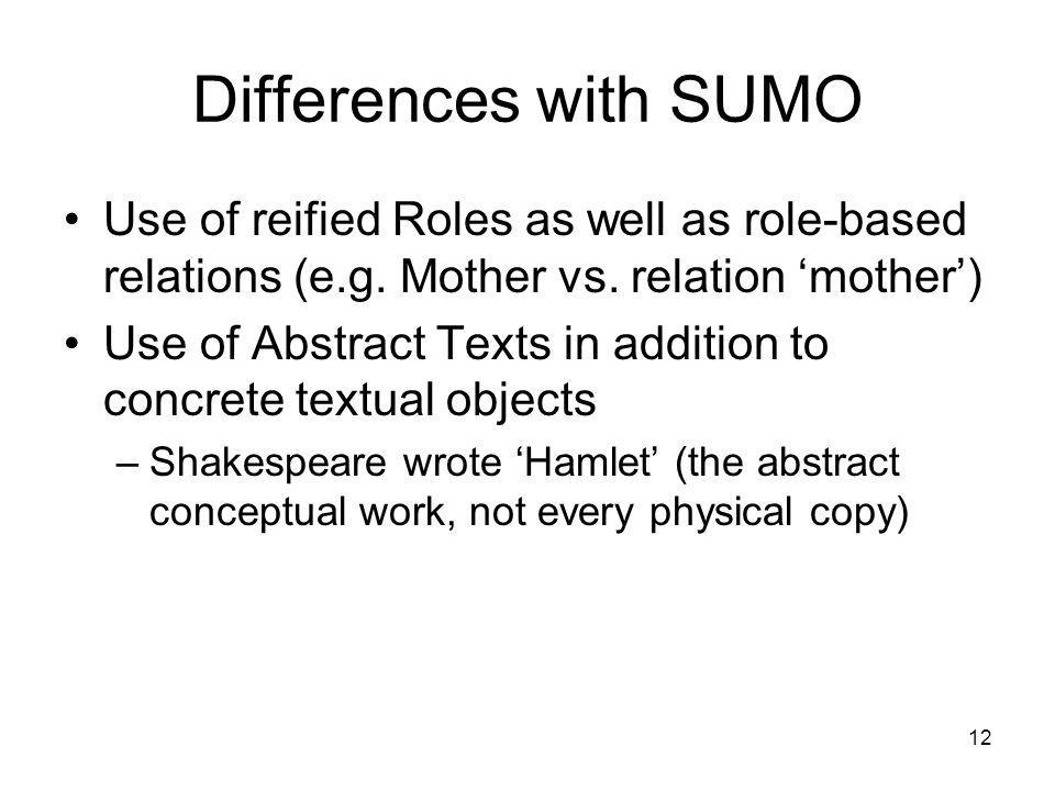 12 Differences with SUMO Use of reified Roles as well as role-based relations (e.g.