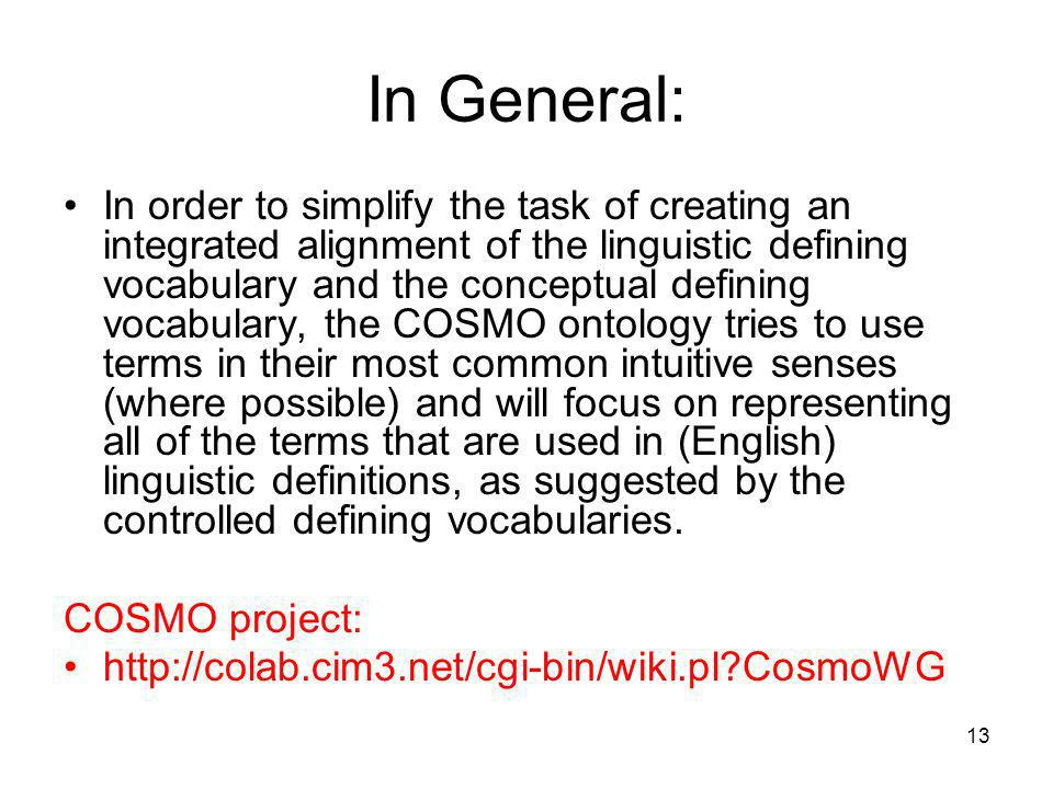 13 In General: In order to simplify the task of creating an integrated alignment of the linguistic defining vocabulary and the conceptual defining vocabulary, the COSMO ontology tries to use terms in their most common intuitive senses (where possible) and will focus on representing all of the terms that are used in (English) linguistic definitions, as suggested by the controlled defining vocabularies.
