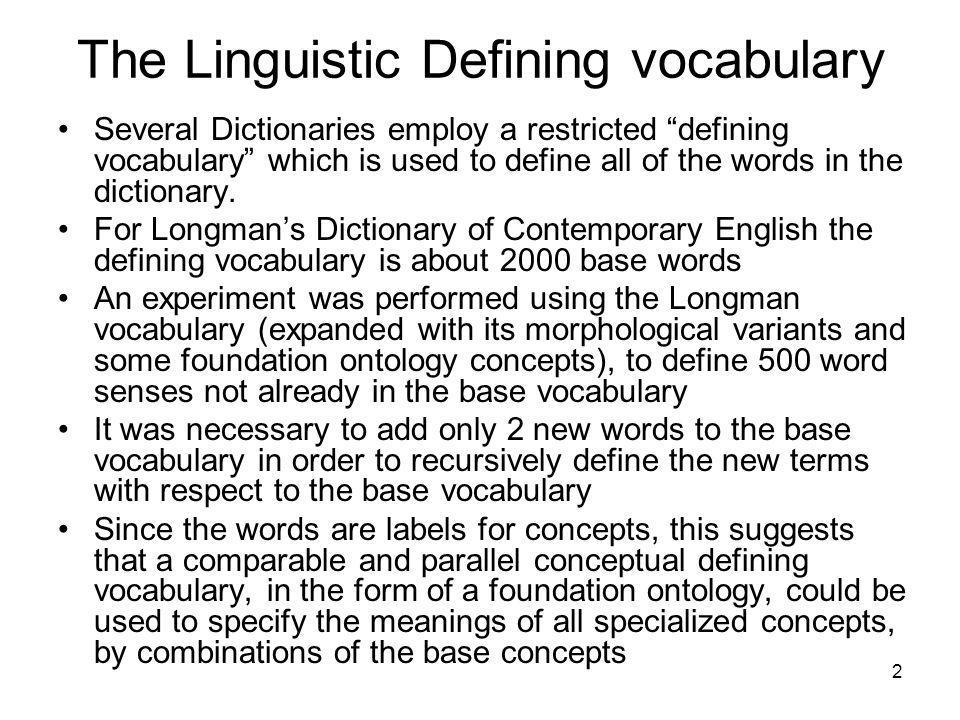 2 The Linguistic Defining vocabulary Several Dictionaries employ a restricted defining vocabulary which is used to define all of the words in the dictionary.
