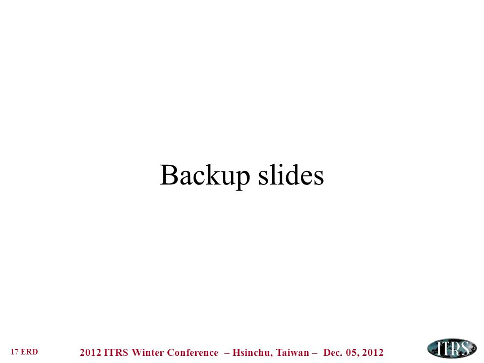 17 ERD 2012 ITRS Winter Conference – Hsinchu, Taiwan – Dec. 05, 2012 Backup slides