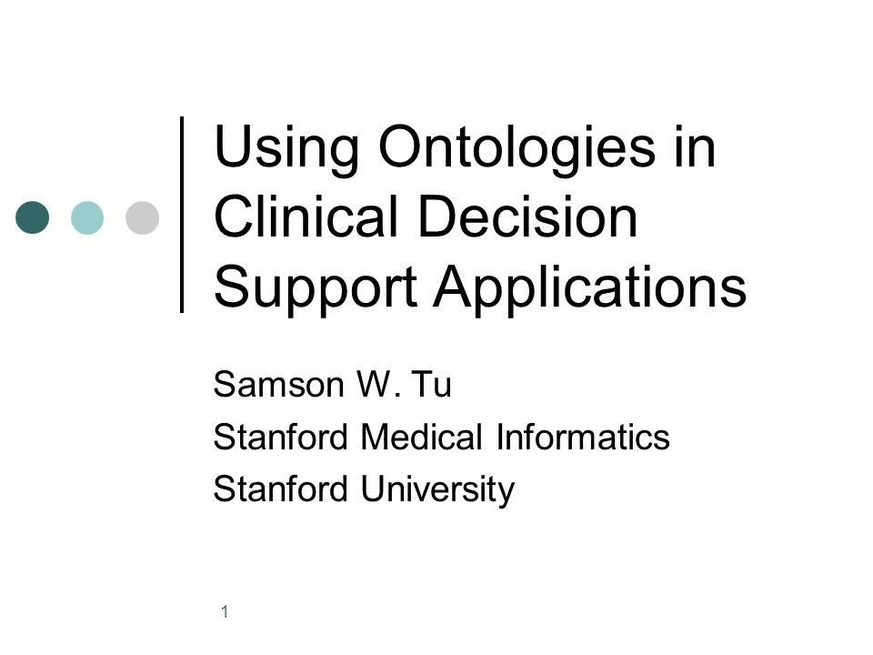 1 Using Ontologies in Clinical Decision Support Applications Samson W. Tu Stanford Medical Informatics Stanford University