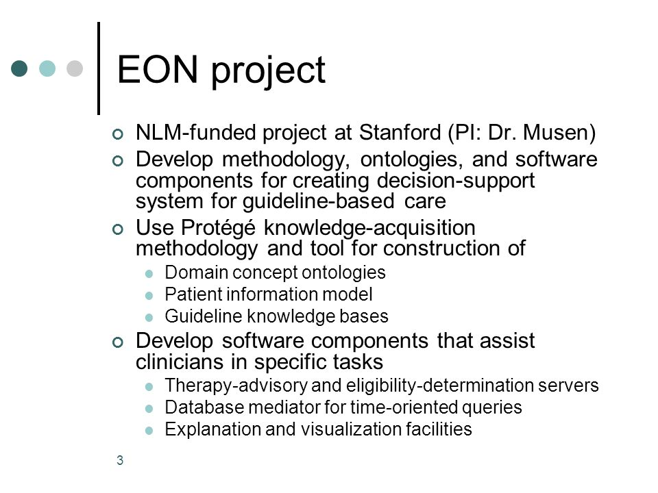 3 EON project NLM-funded project at Stanford (PI: Dr. Musen) Develop methodology, ontologies, and software components for creating decision-support sy