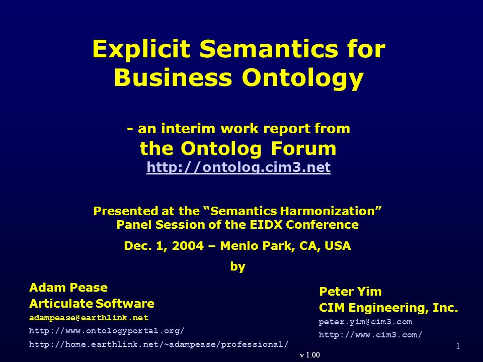 1 Explicit Semantics for Business Ontology - an interim work report from the Ontolog Forum http://ontolog.cim3.net http://ontolog.cim3.net Adam Pease Articulate Software adampease@earthlink.net http://www.ontologyportal.org/ http://home.earthlink.net/~adampease/professional/ Peter Yim CIM Engineering, Inc.
