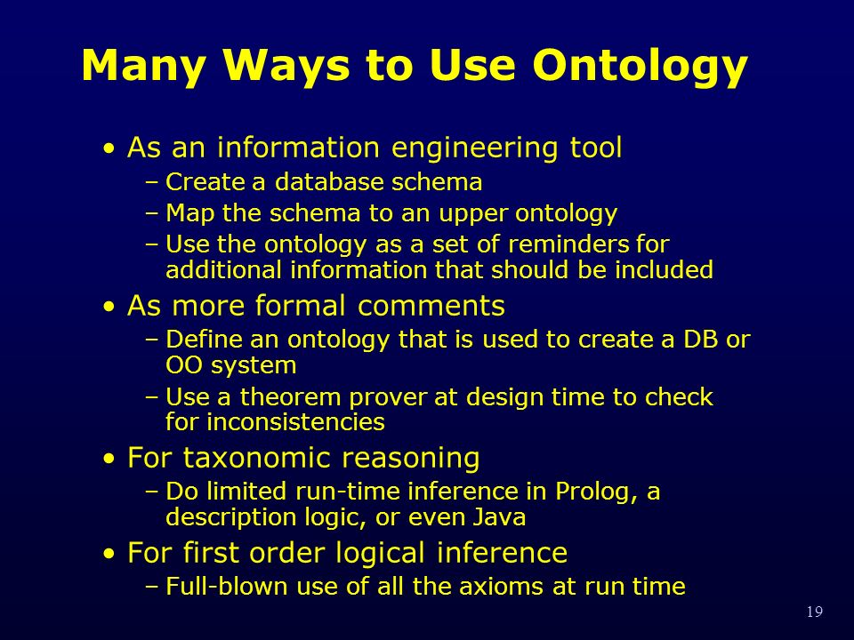 19 Many Ways to Use Ontology As an information engineering tool –Create a database schema –Map the schema to an upper ontology –Use the ontology as a set of reminders for additional information that should be included As more formal comments –Define an ontology that is used to create a DB or OO system –Use a theorem prover at design time to check for inconsistencies For taxonomic reasoning –Do limited run-time inference in Prolog, a description logic, or even Java For first order logical inference –Full-blown use of all the axioms at run time