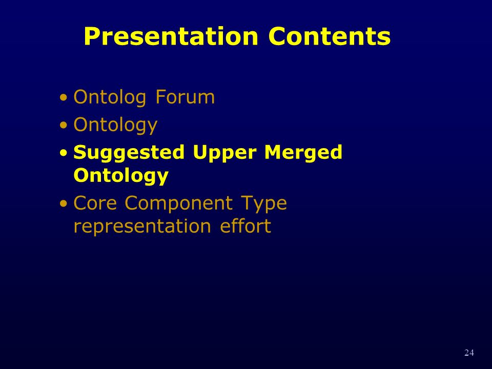 24 Presentation Contents Ontolog Forum Ontology Suggested Upper Merged Ontology Core Component Type representation effort