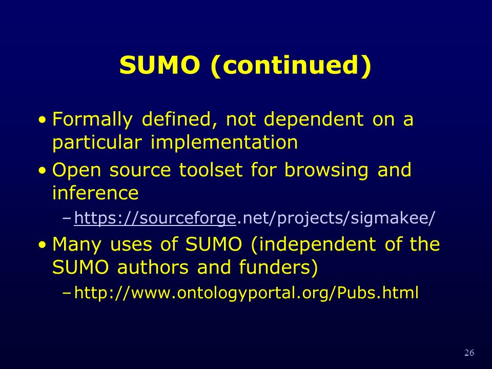 26 SUMO (continued) Formally defined, not dependent on a particular implementation Open source toolset for browsing and inference –  Many uses of SUMO (independent of the SUMO authors and funders) –