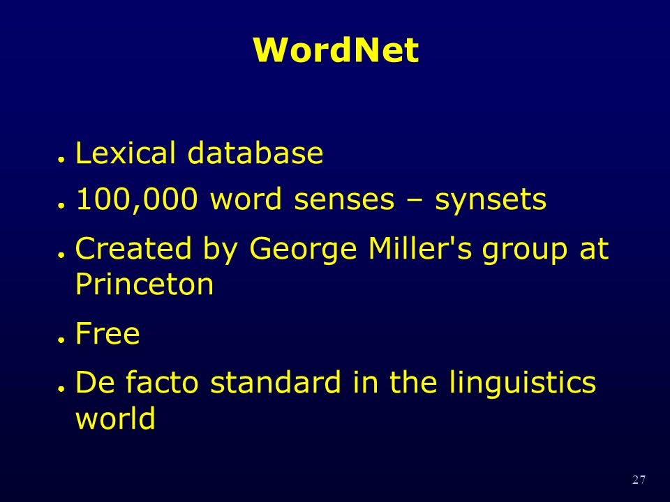 27 WordNet Lexical database 100,000 word senses – synsets Created by George Miller s group at Princeton Free De facto standard in the linguistics world