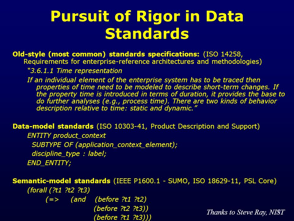 6 Pursuit of Rigor in Data Standards Old-style (most common) standards specifications: (ISO 14258, Requirements for enterprise-reference architectures and methodologies) 3.6.1.1 Time representation If an individual element of the enterprise system has to be traced then properties of time need to be modeled to describe short-term changes.