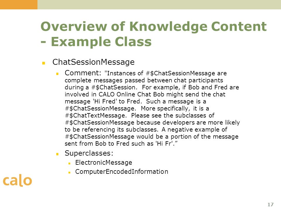 17 Overview of Knowledge Content - Example Class ChatSessionMessage Comment: Instances of #$ChatSessionMessage are complete messages passed between chat participants during a #$ChatSession.