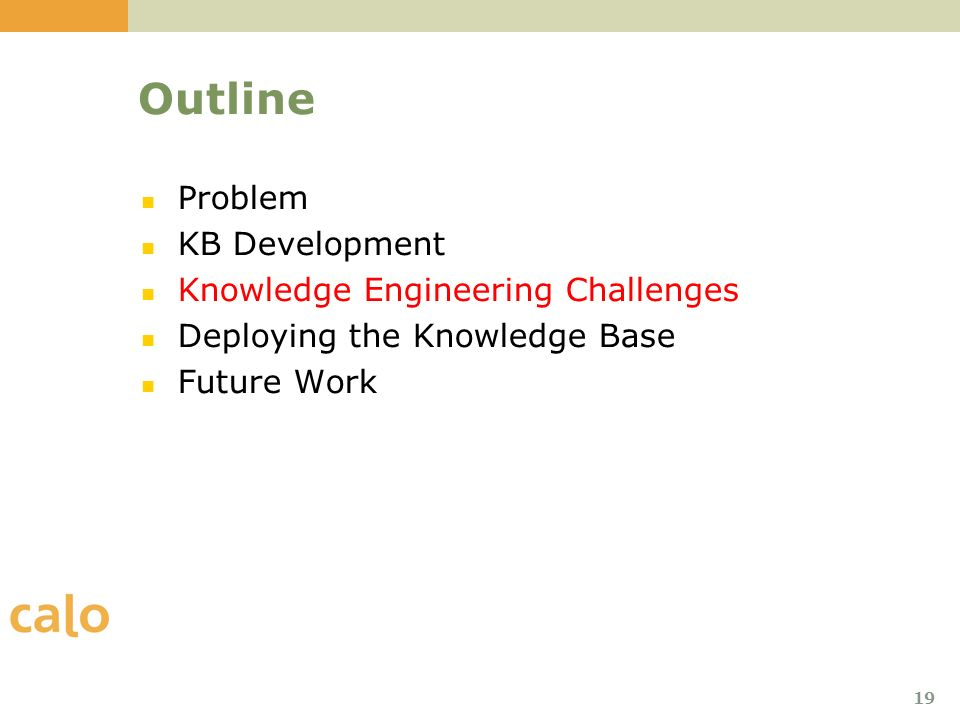 19 Outline Problem KB Development Knowledge Engineering Challenges Deploying the Knowledge Base Future Work