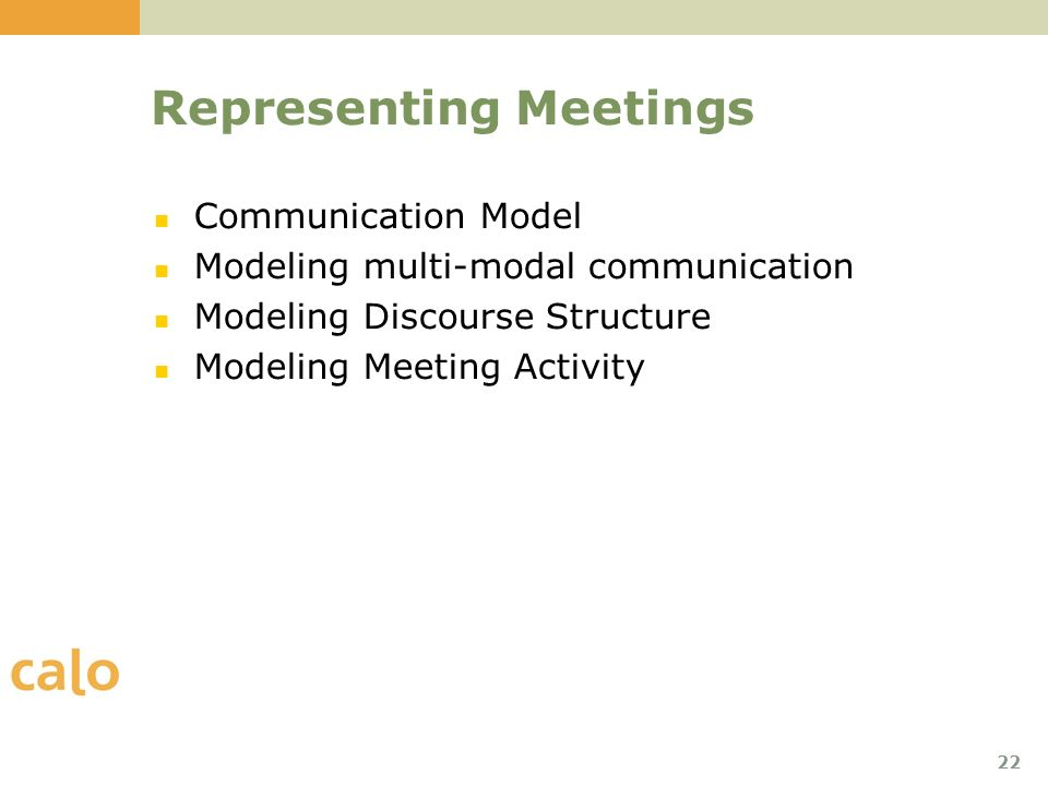 22 Representing Meetings Communication Model Modeling multi-modal communication Modeling Discourse Structure Modeling Meeting Activity