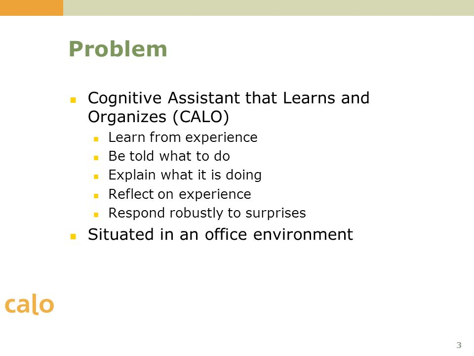 3 Problem Cognitive Assistant that Learns and Organizes (CALO) Learn from experience Be told what to do Explain what it is doing Reflect on experience Respond robustly to surprises Situated in an office environment