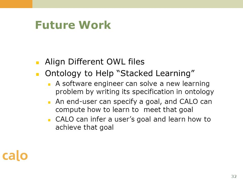 32 Future Work Align Different OWL files Ontology to Help Stacked Learning A software engineer can solve a new learning problem by writing its specification in ontology An end-user can specify a goal, and CALO can compute how to learn to meet that goal CALO can infer a users goal and learn how to achieve that goal