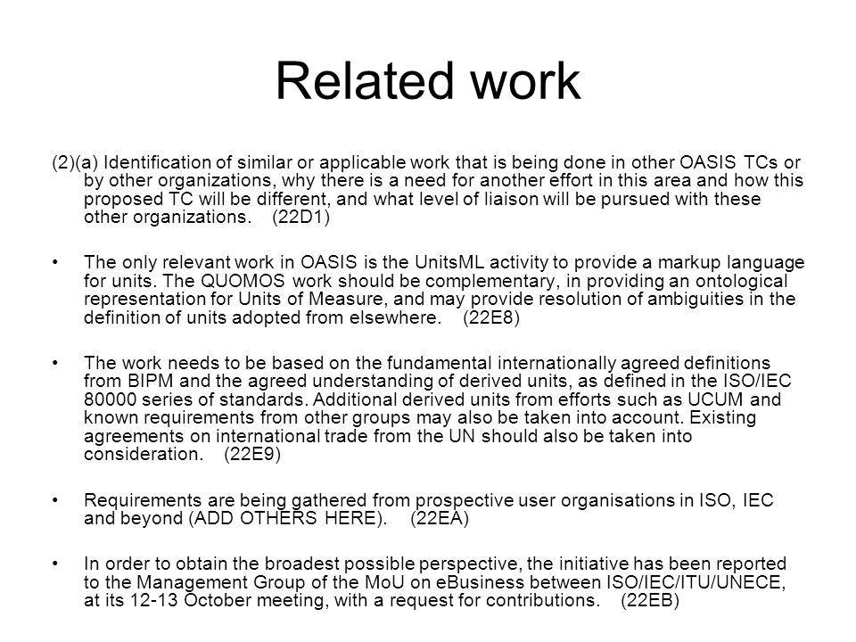 Related work (2)(a) Identification of similar or applicable work that is being done in other OASIS TCs or by other organizations, why there is a need for another effort in this area and how this proposed TC will be different, and what level of liaison will be pursued with these other organizations.