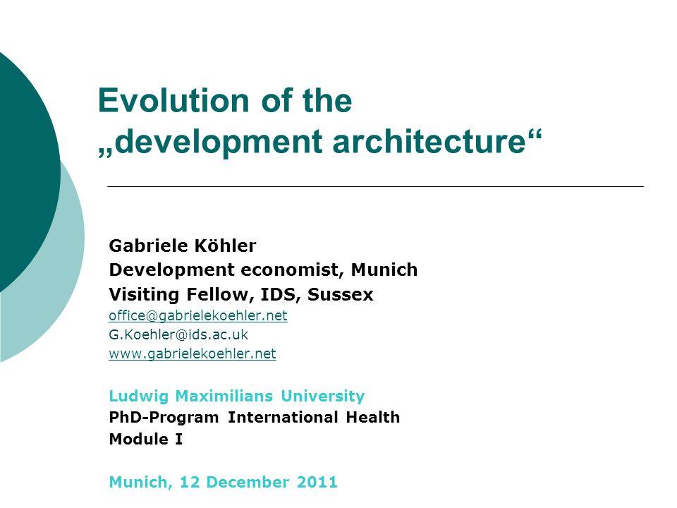 Evolution of the development architecture Gabriele Köhler Development economist, Munich Visiting Fellow, IDS, Sussex office@gabrielekoehler.net G.Koeh